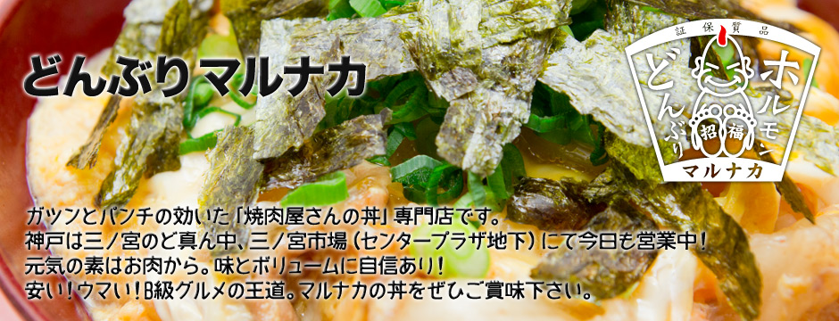 ガツンとパンチの効いた「焼肉屋さんの丼」専門店です。神戸は三ノ宮のど真ん中、三ノ宮市場(センタープラザ地下)にて今日も営業中!元気の素はお肉から。味とボリュームに自信あり!安い!ウマい!B級グルメの王道。マルナカの丼をぜひご賞味下さい。